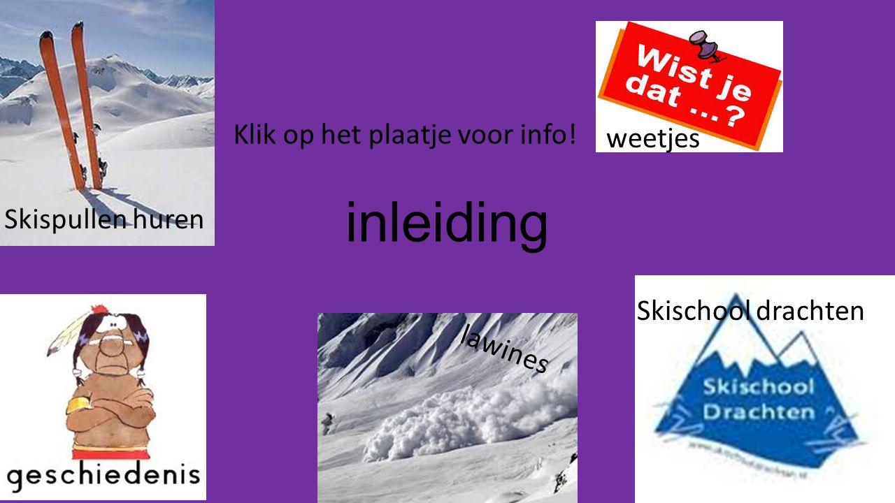 inleiding Klik op het plaatje voor info! lawines Skispullen huren weetjes Skischool drachten