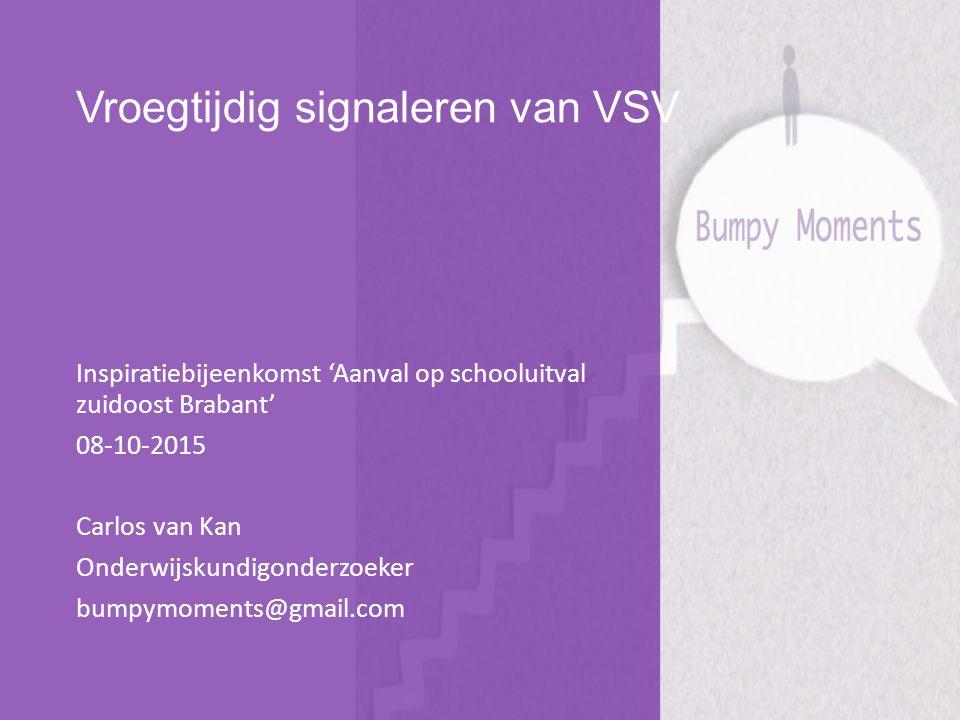 Vroegtijdig signaleren van VSV Inspiratiebijeenkomst 'Aanval op schooluitval zuidoost Brabant' 08-10-2015 Carlos van Kan Onderwijskundigonderzoeker bumpymoments@gmail.com