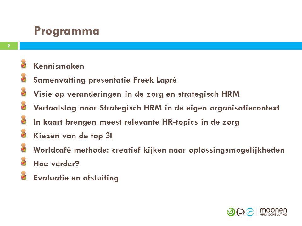 Programma 2 Kennismaken Samenvatting presentatie Freek Lapré Visie op veranderingen in de zorg en strategisch HRM Vertaalslag naar Strategisch HRM in de eigen organisatiecontext In kaart brengen meest relevante HR-topics in de zorg Kiezen van de top 3.