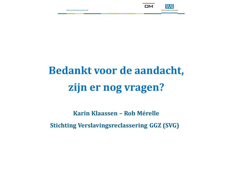 Bedankt voor de aandacht, zijn er nog vragen? Karin Klaassen – Rob Mérelle Stichting Verslavingsreclassering GGZ (SVG)