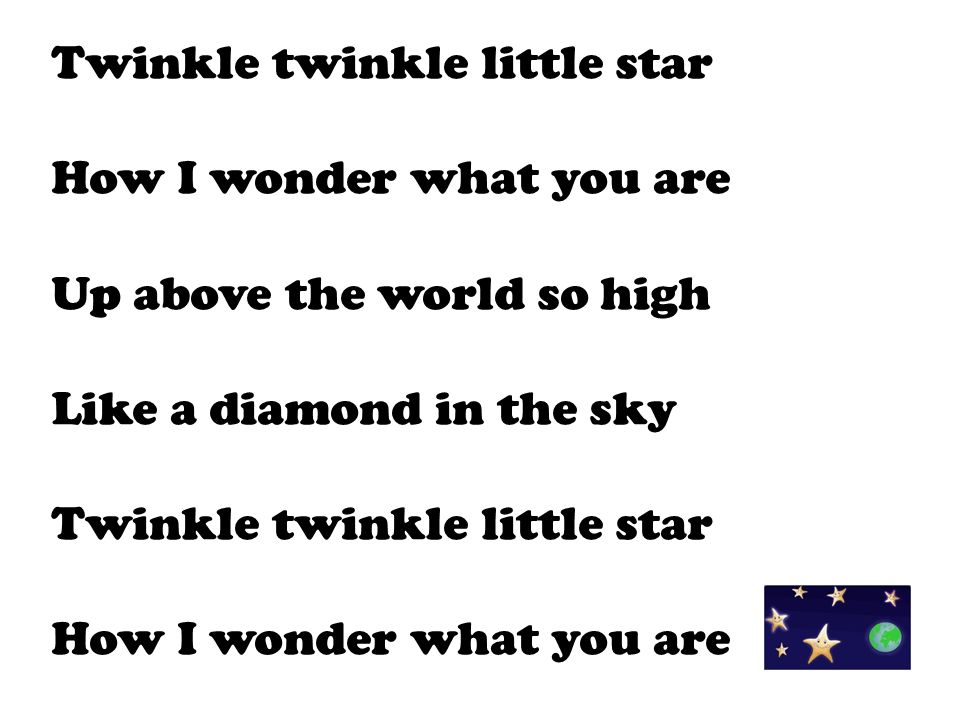 Twinkle twinkle little star How I wonder what you are Up above the world so high Like a diamond in the sky Twinkle twinkle little star How I wonder wh