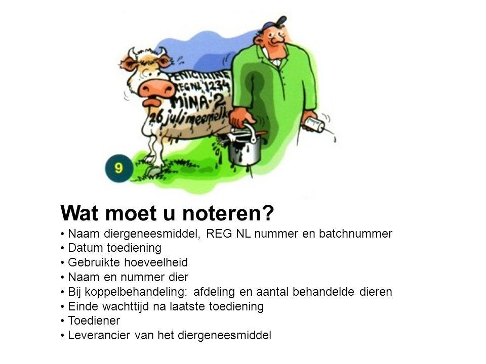 Wat moet u noteren? Naam diergeneesmiddel, REG NL nummer en batchnummer Datum toediening Gebruikte hoeveelheid Naam en nummer dier Bij koppelbehandeli