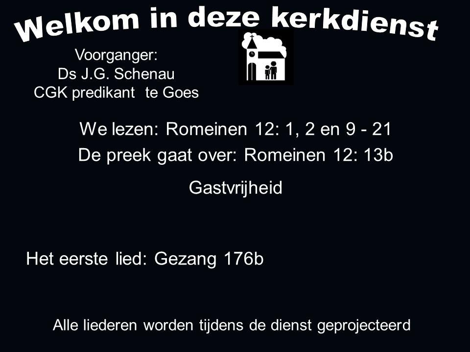 Alle liederen worden tijdens de dienst geprojecteerd Het eerste lied: Gezang 176b We lezen: Romeinen 12: 1, 2 en 9 - 21 De preek gaat over: Romeinen 12: 13b Gastvrijheid Voorganger: Ds J.G.