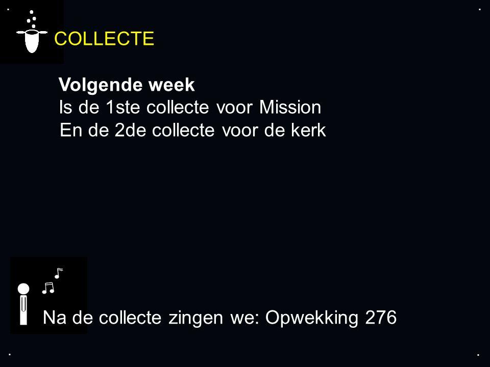 .... COLLECTE Volgende week Is de 1ste collecte voor Mission En de 2de collecte voor de kerk Na de collecte zingen we: Opwekking 276
