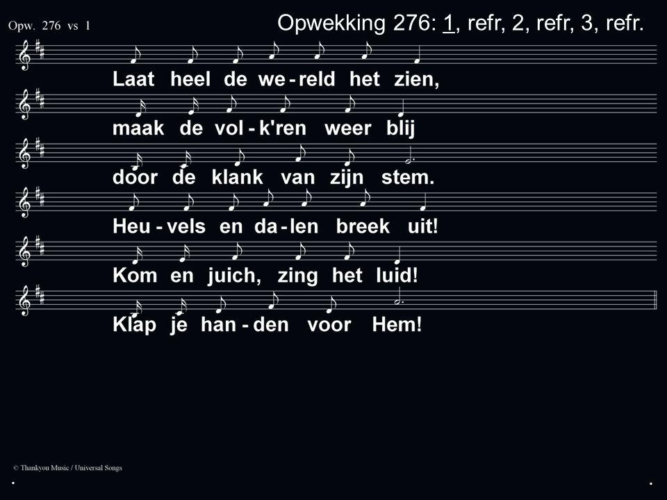 ... Opwekking 276: 1, refr, 2, refr, 3, refr.