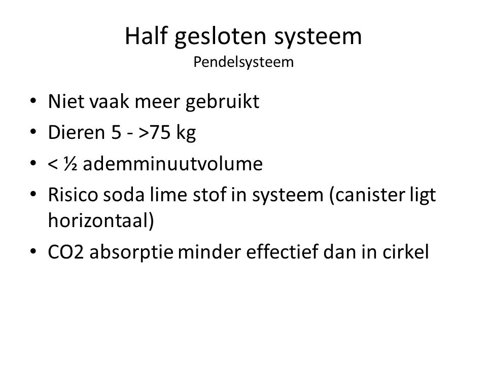 Half gesloten systeem Pendelsysteem Niet vaak meer gebruikt Dieren 5 - >75 kg < ½ ademminuutvolume Risico soda lime stof in systeem (canister ligt hor