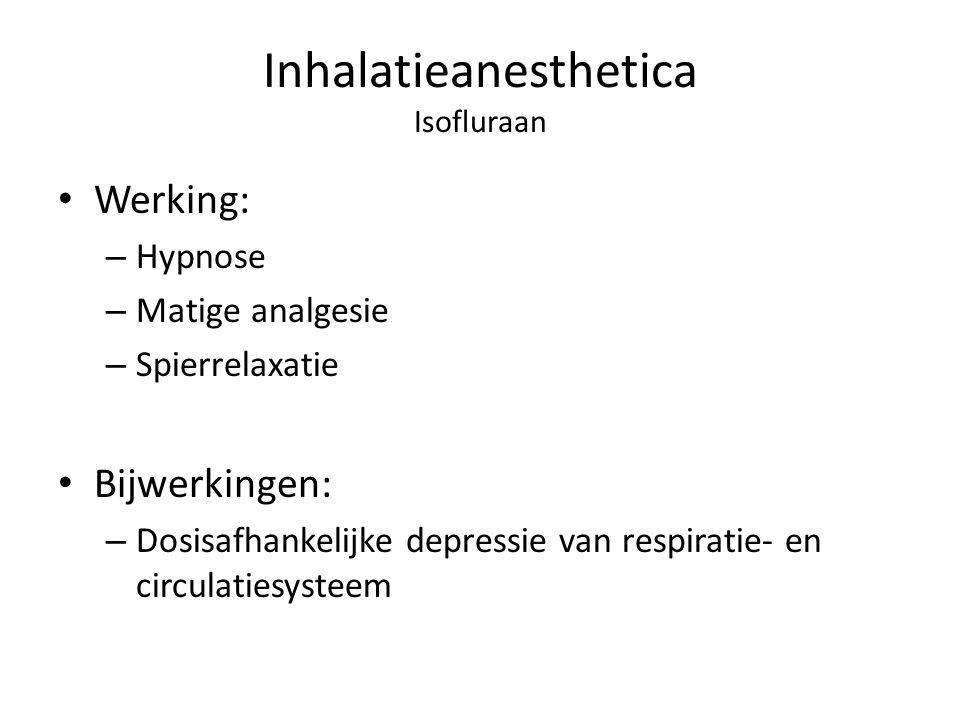 Inhalatieanesthetica Isofluraan Werking: – Hypnose – Matige analgesie – Spierrelaxatie Bijwerkingen: – Dosisafhankelijke depressie van respiratie- en