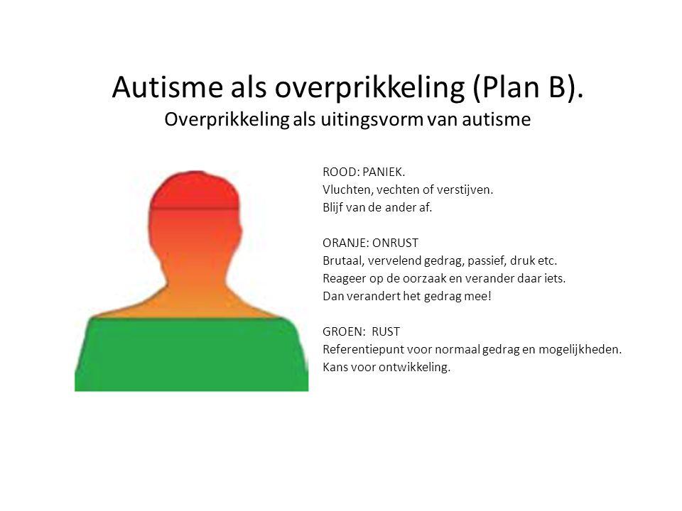 Autisme als overprikkeling (Plan B). Overprikkeling als uitingsvorm van autisme ROOD: PANIEK. Vluchten, vechten of verstijven. Blijf van de ander af.