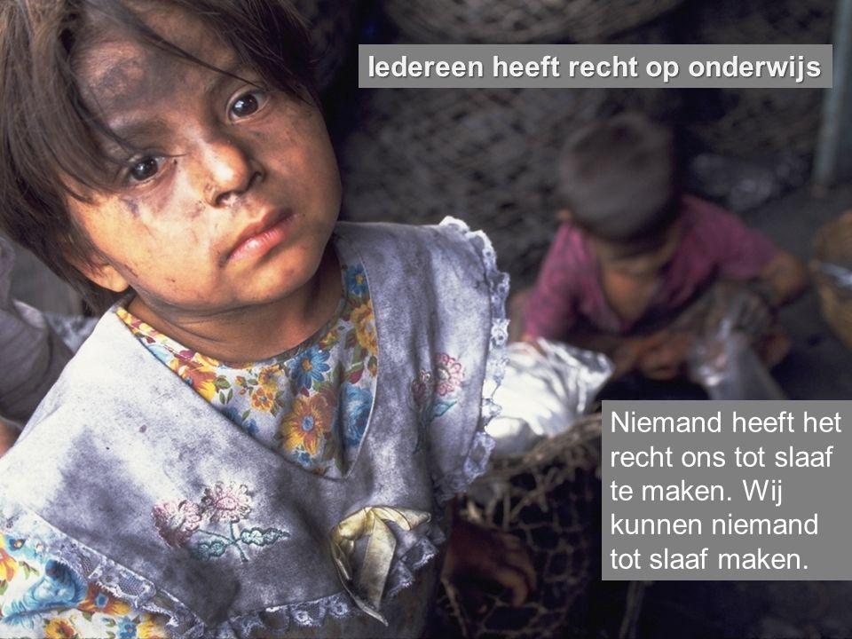 Iedereen heeft recht op onderwijs Niemand heeft het recht ons tot slaaf te maken. Wij kunnen niemand tot slaaf maken.