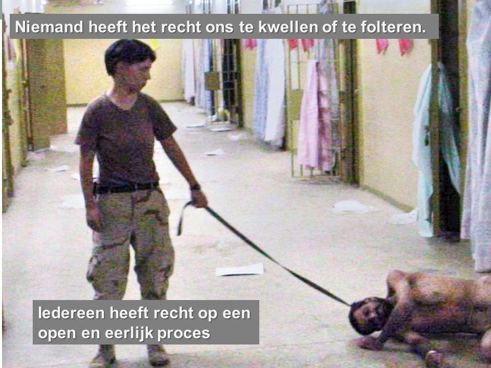 Niemand heeft het recht ons te kwellen of te folteren. Iedereen heeft recht op een open en eerlijk proces