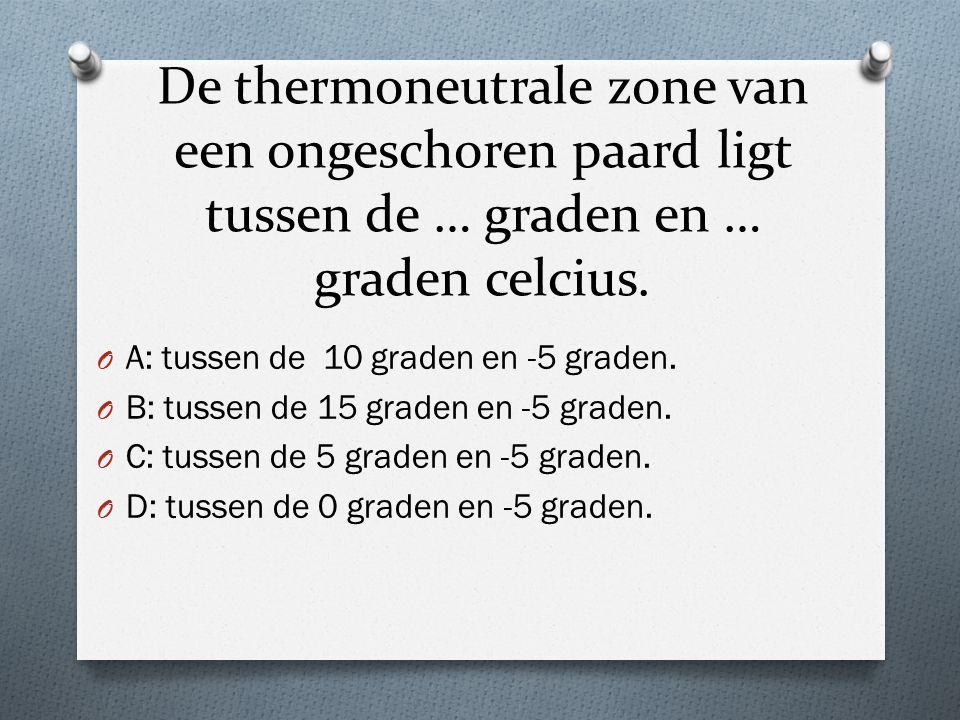 De thermoneutrale zone van een ongeschoren paard ligt tussen de … graden en … graden celcius.