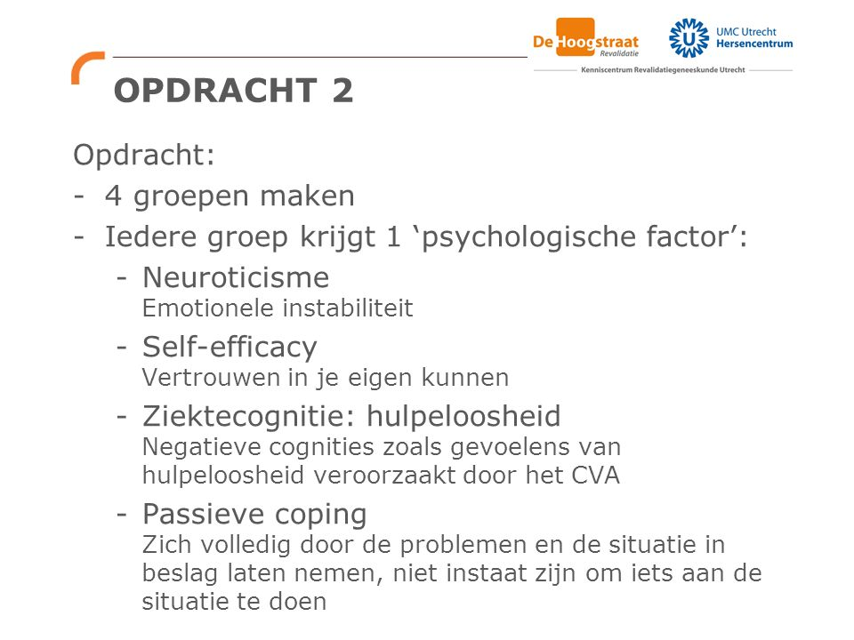 OPDRACHT 2 Opdracht: -4 groepen maken -Iedere groep krijgt 1 'psychologische factor': -Neuroticisme Emotionele instabiliteit -Self-efficacy Vertrouwen