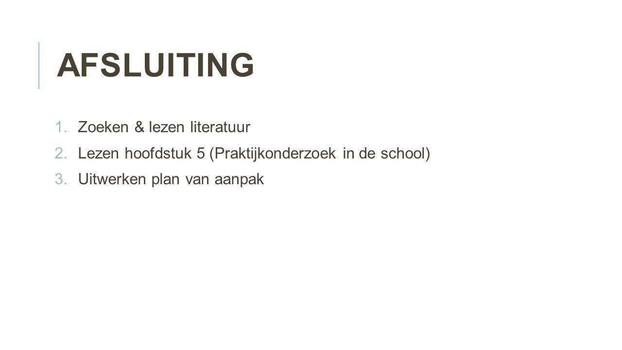 AFSLUITING 1.Zoeken & lezen literatuur 2.Lezen hoofdstuk 5 (Praktijkonderzoek in de school) 3.Uitwerken plan van aanpak