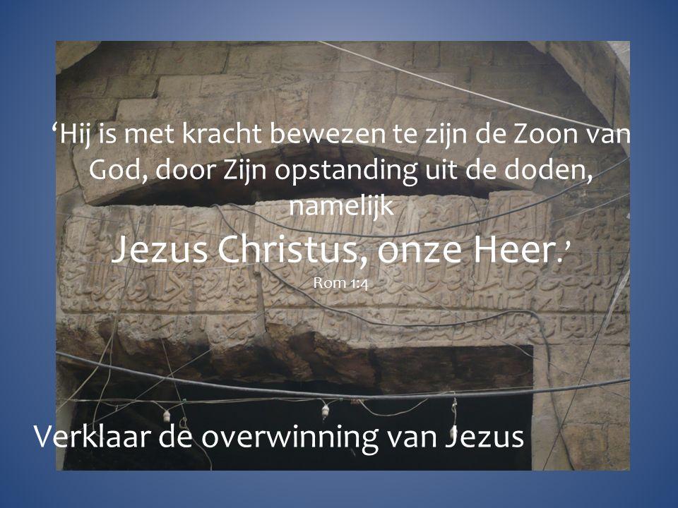 'Hij is met kracht bewezen te zijn de Zoon van God, door Zijn opstanding uit de doden, namelijk Jezus Christus, onze Heer.' Rom 1:4 Verklaar de overwinning van Jezus