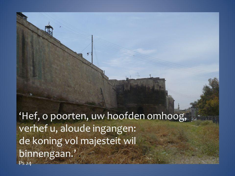 'Hef, o poorten, uw hoofden omhoog, verhef u, aloude ingangen: de koning vol majesteit wil binnengaan.'.