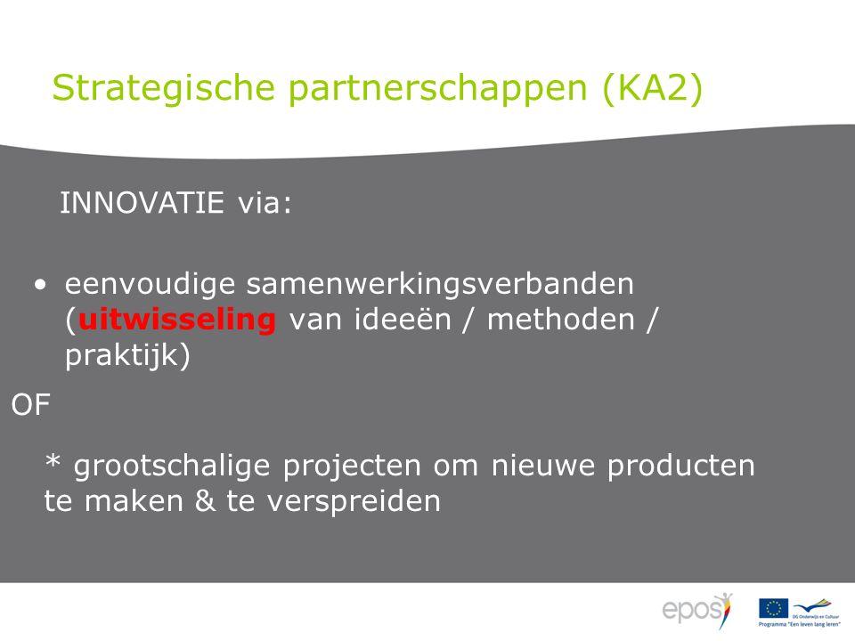 Strategische partnerschappen (KA2) eenvoudige samenwerkingsverbanden (uitwisseling van ideeën / methoden / praktijk) * grootschalige projecten om nieuwe producten te maken & te verspreiden INNOVATIE via: OF