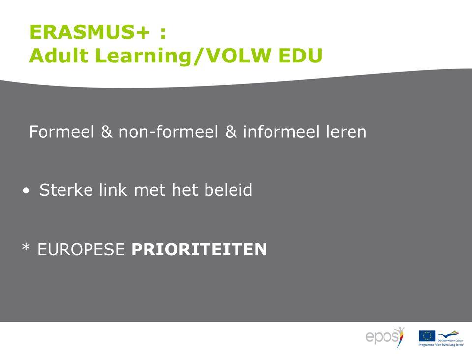 ERASMUS+ : Adult Learning/VOLW EDU Formeel & non-formeel & informeel leren Sterke link met het beleid * EUROPESE PRIORITEITEN