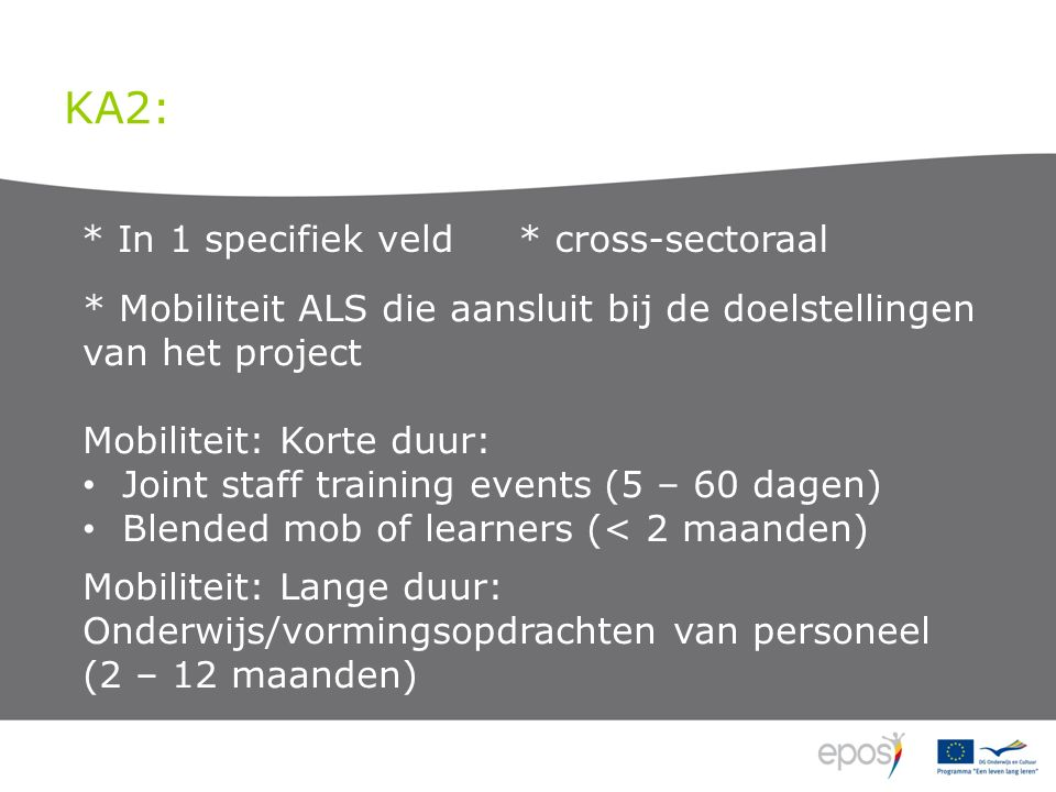 KA2: * In 1 specifiek veld * cross-sectoraal * Mobiliteit ALS die aansluit bij de doelstellingen van het project Mobiliteit: Korte duur: Joint staff training events (5 – 60 dagen) Blended mob of learners (< 2 maanden) Mobiliteit: Lange duur: Onderwijs/vormingsopdrachten van personeel (2 – 12 maanden)