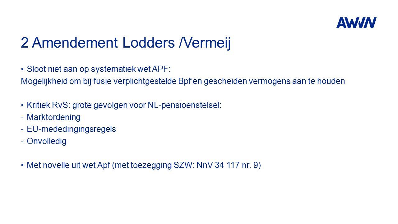 2 Amendement Lodders /Vermeij Sloot niet aan op systematiek wet APF: Mogelijkheid om bij fusie verplichtgestelde Bpf'en gescheiden vermogens aan te houden Kritiek RvS: grote gevolgen voor NL-pensioenstelsel: -Marktordening -EU-mededingingsregels -Onvolledig Met novelle uit wet Apf (met toezegging SZW: NnV 34 117 nr.