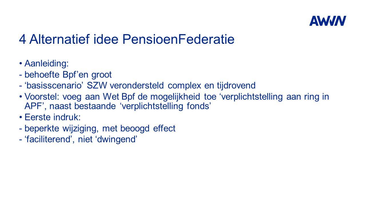 4 Alternatief idee PensioenFederatie Aanleiding: -behoefte Bpf'en groot -'basisscenario' SZW verondersteld complex en tijdrovend Voorstel: voeg aan Wet Bpf de mogelijkheid toe 'verplichtstelling aan ring in APF', naast bestaande 'verplichtstelling fonds' Eerste indruk: -beperkte wijziging, met beoogd effect -'faciliterend', niet 'dwingend'
