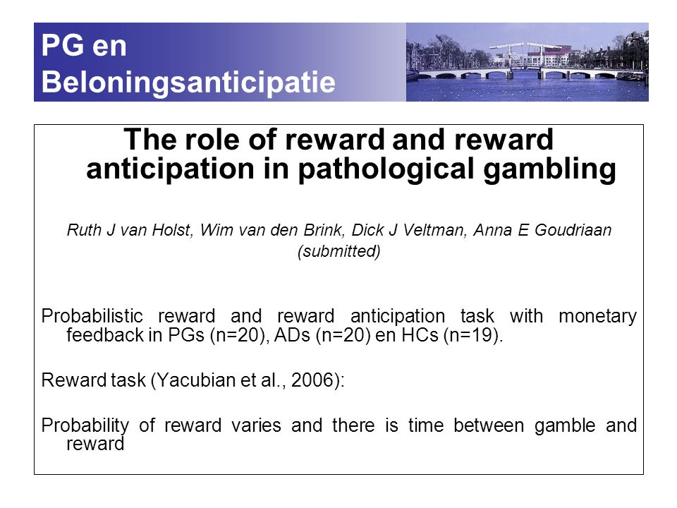 PG en Beloningsanticipatie The role of reward and reward anticipation in pathological gambling Ruth J van Holst, Wim van den Brink, Dick J Veltman, Anna E Goudriaan (submitted) Probabilistic reward and reward anticipation task with monetary feedback in PGs (n=20), ADs (n=20) en HCs (n=19).