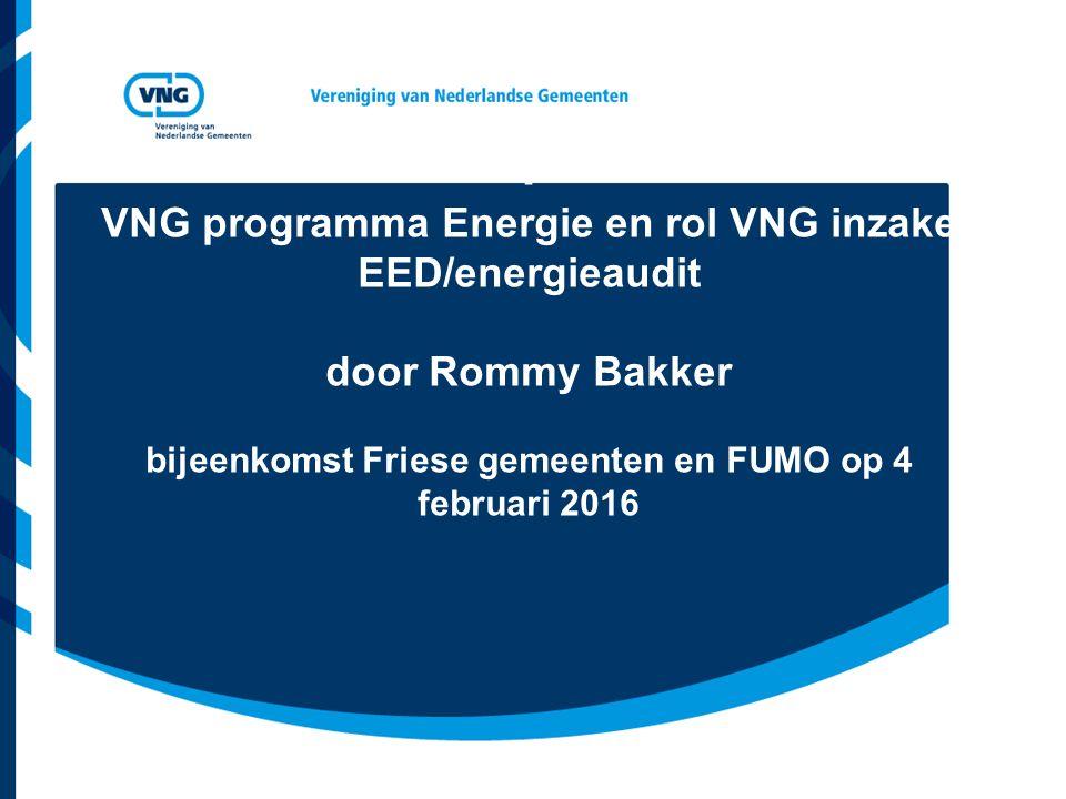 : VNG programma Energie en rol VNG inzake EED/energieaudit door Rommy Bakker bijeenkomst Friese gemeenten en FUMO op 4 februari 2016