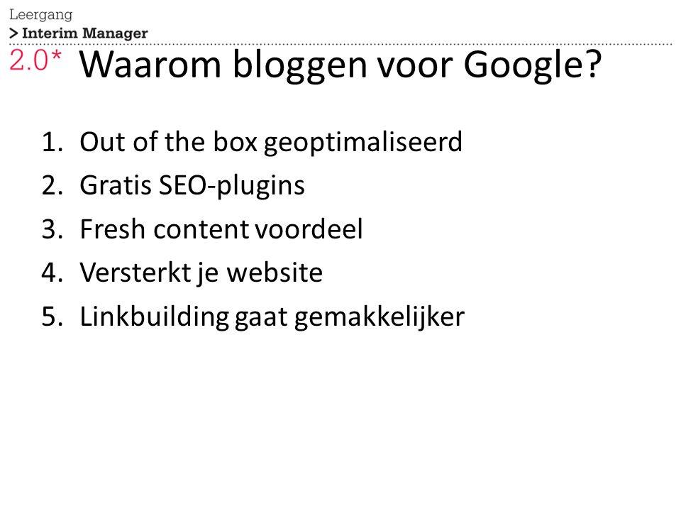 Waarom bloggen voor Google? 1.Out of the box geoptimaliseerd 2.Gratis SEO-plugins 3.Fresh content voordeel 4.Versterkt je website 5.Linkbuilding gaat