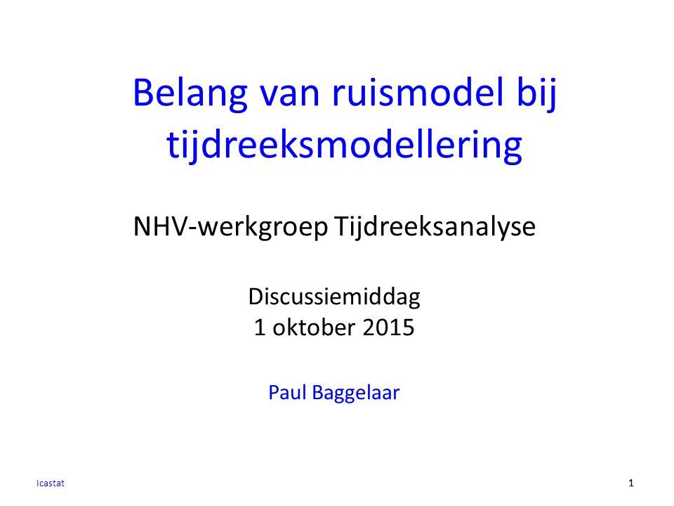 11 NHV-werkgroep Tijdreeksanalyse Discussiemiddag 1 oktober 2015 Paul Baggelaar Belang van ruismodel bij tijdreeksmodellering Icastat