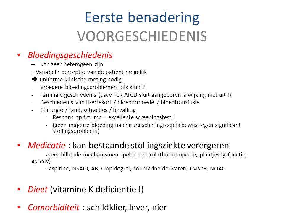 Eerste benadering VOORGESCHIEDENIS Bloedingsgeschiedenis – Kan zeer heterogeen zijn + Variabele perceptie van de patient mogelijk  uniforme klinische meting nodig -Vroegere bloedingsproblemen (als kind ?) -Familiale geschiedenis (cave neg ATCD sluit aangeboren afwijking niet uit !) -Geschiedenis van ijzertekort / bloedarmoede / bloedtransfusie -Chirurgie / tandexctracties / bevalling -Respons op trauma = excellente screeningstest .