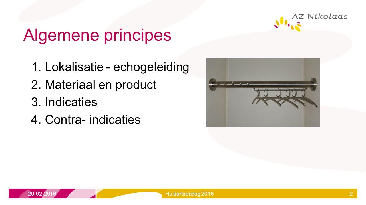 Algemene principes 1.Lokalisatie - echogeleiding 2.Materiaal en product 3.Indicaties 4.Contra- indicaties 20-02-2016Huisartsendag 20162