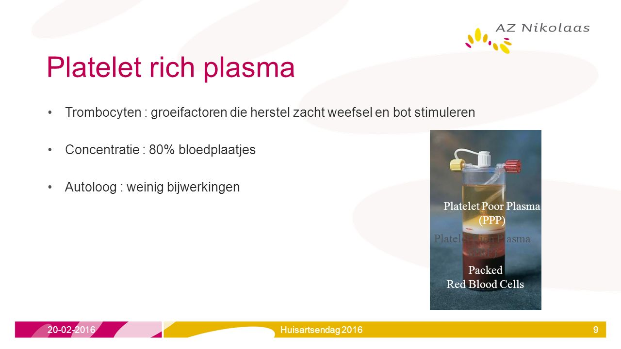 Platelet rich plasma Trombocyten : groeifactoren die herstel zacht weefsel en bot stimuleren Concentratie : 80% bloedplaatjes Autoloog : weinig bijwerkingen Platelet Poor Plasma (PPP) Packed Red Blood Cells Platelet Rich Plasma (PRP) 20-02-2016Huisartsendag 20169