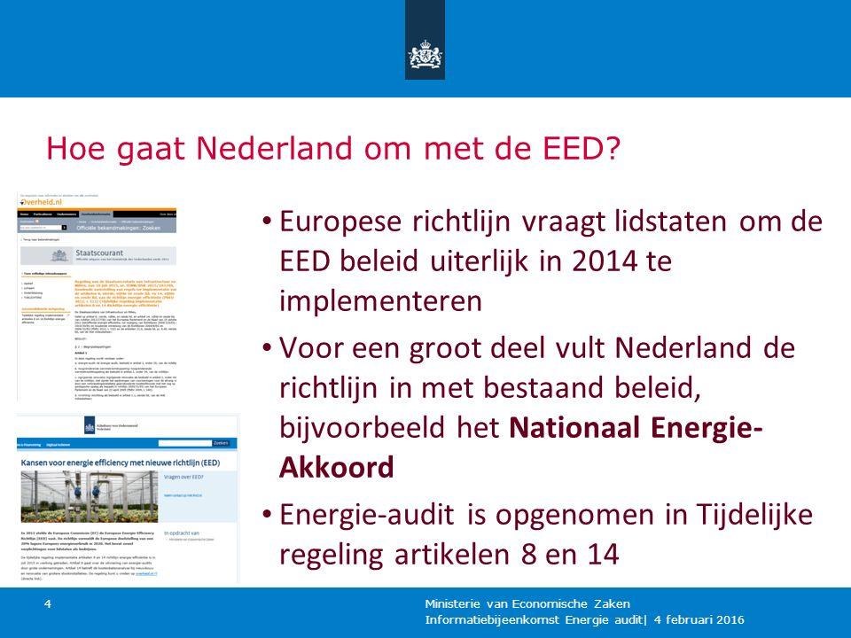 Informatiebijeenkomst Energie audit| 4 februari 2016 Ministerie van Economische Zaken 4 Europese richtlijn vraagt lidstaten om de EED beleid uiterlijk in 2014 te implementeren Voor een groot deel vult Nederland de richtlijn in met bestaand beleid, bijvoorbeeld het Nationaal Energie- Akkoord Energie-audit is opgenomen in Tijdelijke regeling artikelen 8 en 14 Hoe gaat Nederland om met de EED?