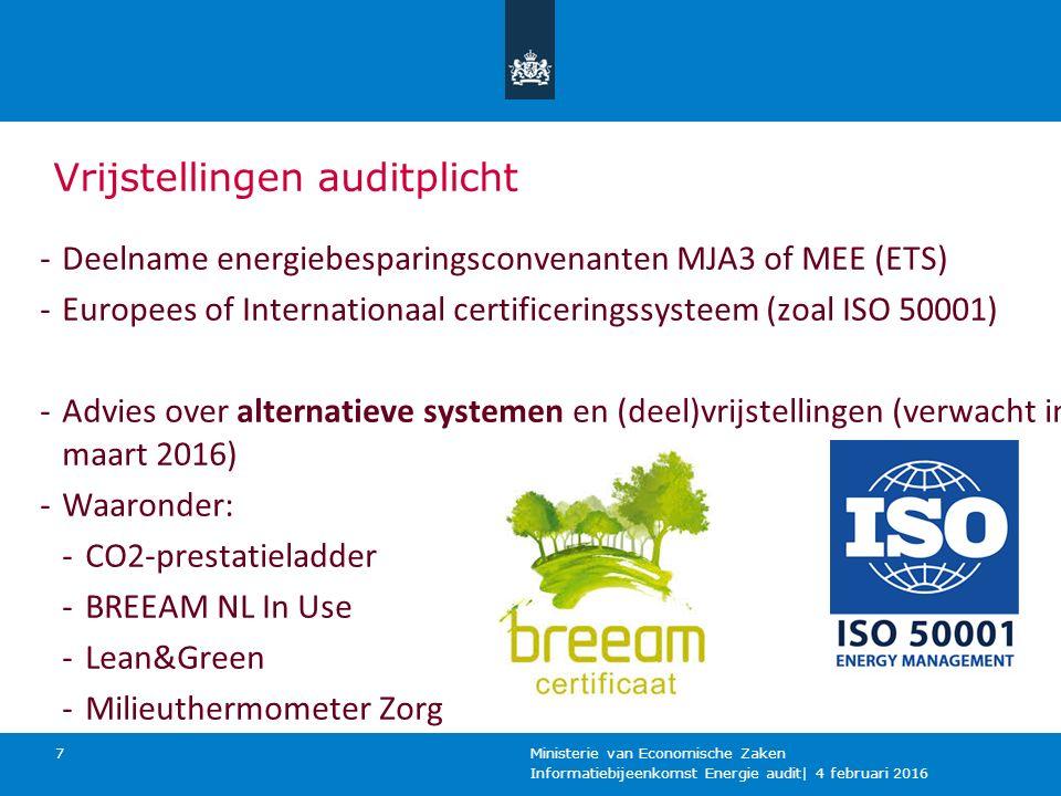 Vrijstellingen auditplicht Informatiebijeenkomst Energie audit| 4 februari 2016 Ministerie van Economische Zaken 7 -Deelname energiebesparingsconvenanten MJA3 of MEE (ETS) -Europees of Internationaal certificeringssysteem (zoal ISO 50001) -Advies over alternatieve systemen en (deel)vrijstellingen (verwacht in maart 2016) -Waaronder: -CO2-prestatieladder -BREEAM NL In Use -Lean&Green -Milieuthermometer Zorg