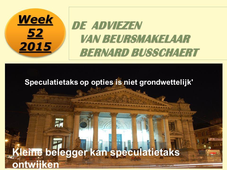 1 DE ADVIEZEN VAN BEURSMAKELAAR BERNARD BUSSCHAERT Week 52 2015 2015 Speculatietaks op opties is niet grondwettelijk Kleine belegger kan speculatietaks ontwijken