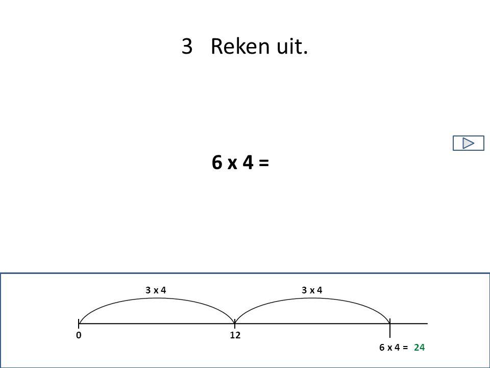 3 Reken uit. 6 x 4 = 12 6 x 4 =24 0 3 x 4