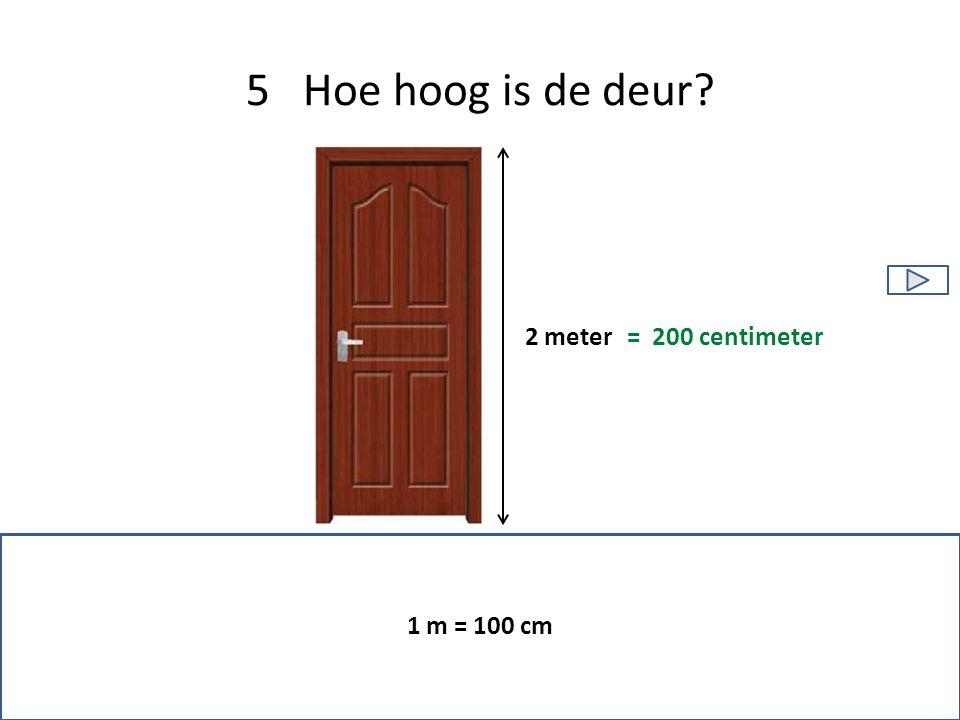 5 Hoe hoog is de deur 1 m = 100 cm 2 meter = 200 centimeter