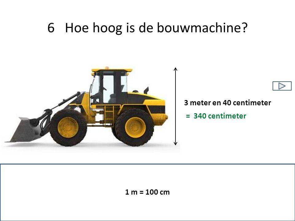 6 Hoe hoog is de bouwmachine 1 m = 100 cm 3 meter en 40 centimeter = 340 centimeter