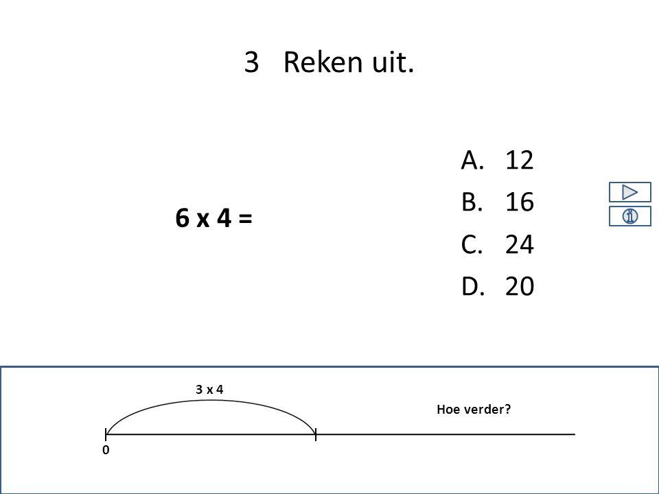 A.12 B.16 C.24 D.20 3 Reken uit. 0 3 x 4 6 x 4 = Hoe verder