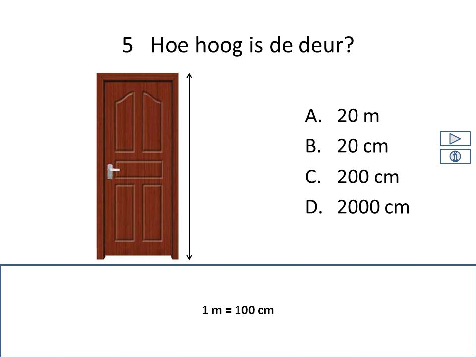 A.20 m B.20 cm C.200 cm D.2000 cm 5 Hoe hoog is de deur 1 m = 100 cm
