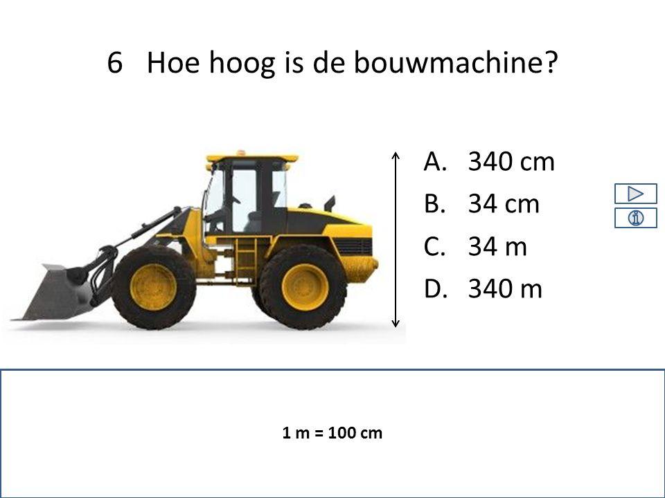 A.340 cm B.34 cm C.34 m D.340 m 6 Hoe hoog is de bouwmachine? 1 m = 100 cm