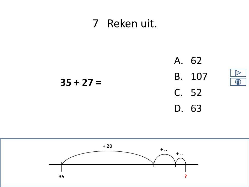 A.62 B.107 C.52 D.63 7 Reken uit. 35 + 20 +.. ? 35 + 27 =