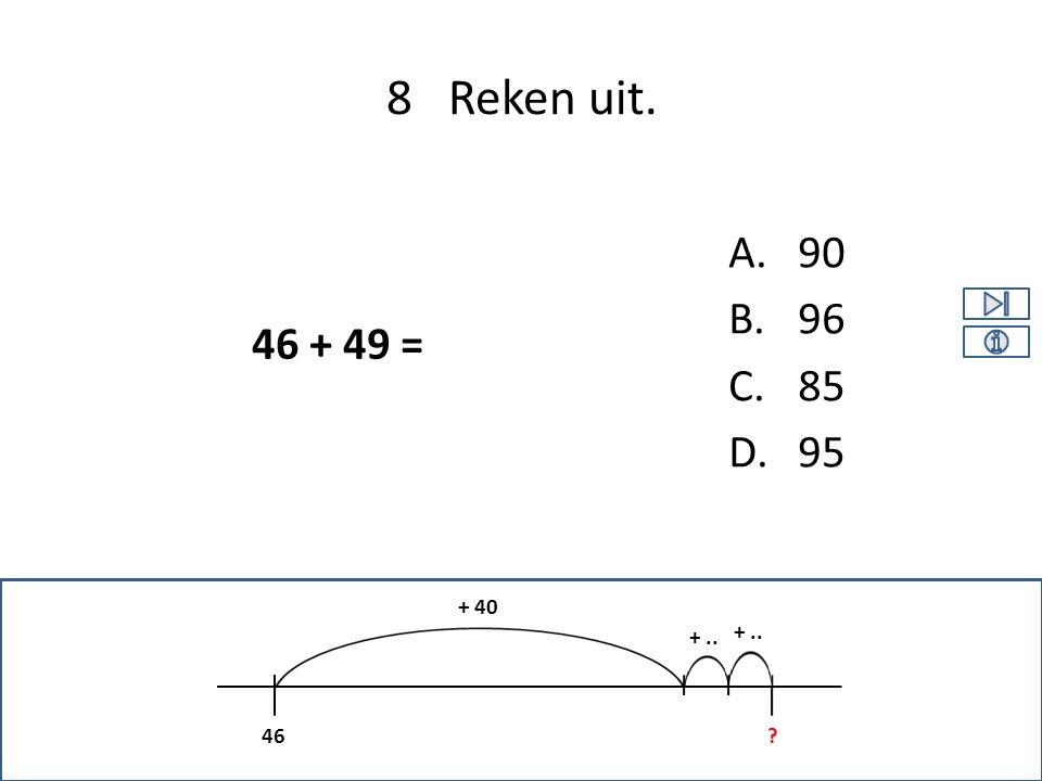 A.90 B.96 C.85 D.95 8 Reken uit. 46 + 49 = +.. 46 + 40 ? +..