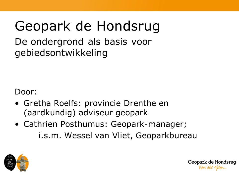 Geopark de Hondsrug De ondergrond als basis voor gebiedsontwikkeling Door: Gretha Roelfs: provincie Drenthe en (aardkundig) adviseur geopark Cathrien Posthumus: Geopark-manager; i.s.m.