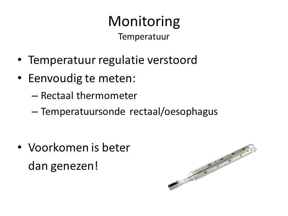 Monitoring Temperatuur Temperatuur regulatie verstoord Eenvoudig te meten: – Rectaal thermometer – Temperatuursonde rectaal/oesophagus Voorkomen is be