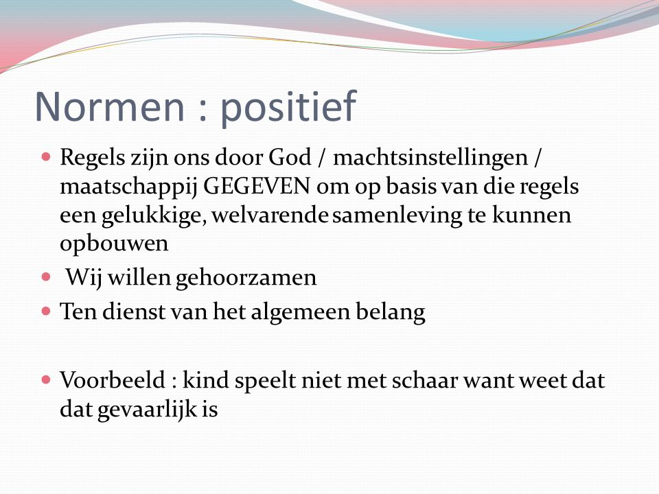 Normen : positief Regels zijn ons door God / machtsinstellingen / maatschappij GEGEVEN om op basis van die regels een gelukkige, welvarende samenlevin