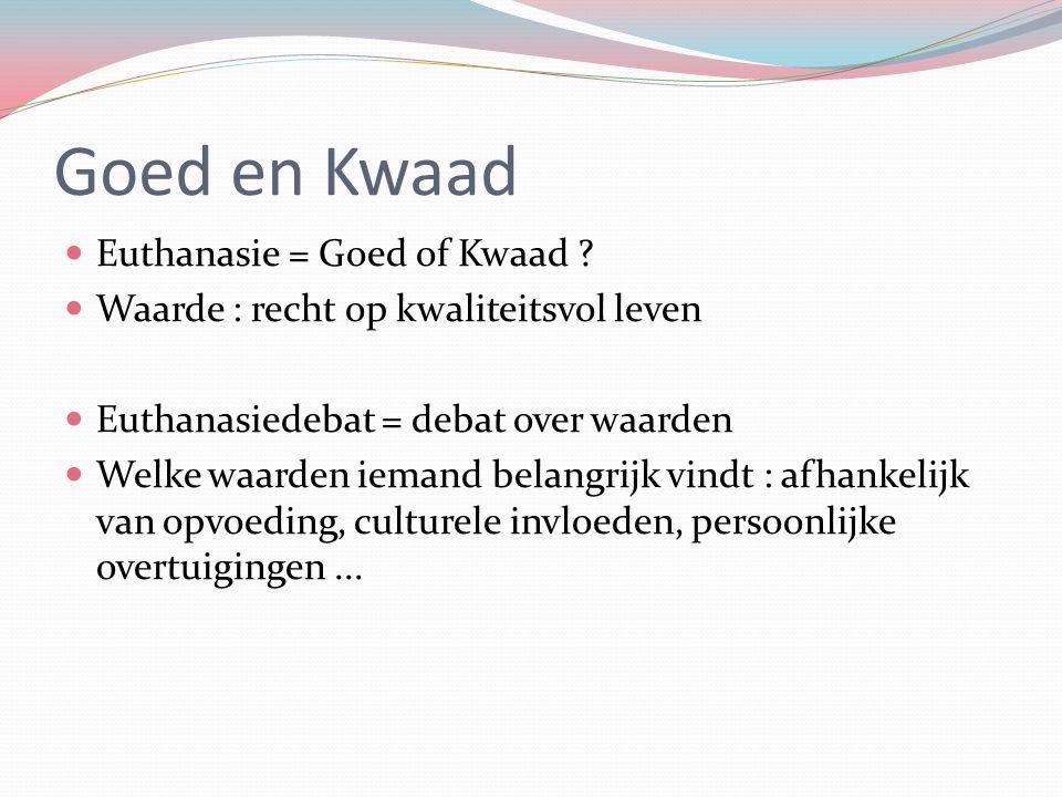 Goed en Kwaad Euthanasie = Goed of Kwaad ? Waarde : recht op kwaliteitsvol leven Euthanasiedebat = debat over waarden Welke waarden iemand belangrijk