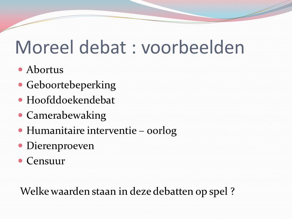 Moreel debat : voorbeelden Abortus Geboortebeperking Hoofddoekendebat Camerabewaking Humanitaire interventie – oorlog Dierenproeven Censuur Welke waar