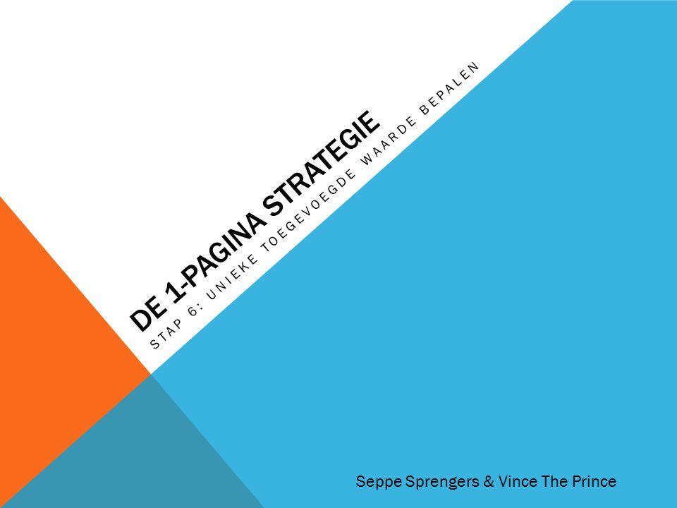 DE 1-PAGINA STRATEGIE STAP 6: UNIEKE TOEGEVOEGDE WAARDE BEPALEN Seppe Sprengers & Vince The Prince