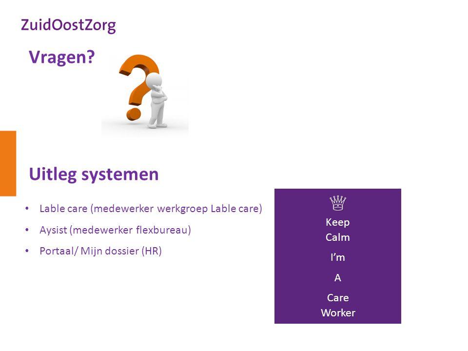 Vragen? Uitleg systemen Lable care (medewerker werkgroep Lable care) Aysist (medewerker flexbureau) Portaal/ Mijn dossier (HR) ♕ Keep Calm I'mA Care W