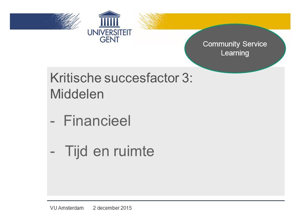 Kritische succesfactor 3: Middelen - Financieel -Tijd en ruimte VU Amsterdam 2 december 2015 Community Service Learning